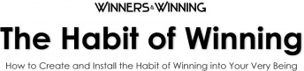 The Habit of Winning:  How to Create and Install the Habit of Winning into Your Very Being