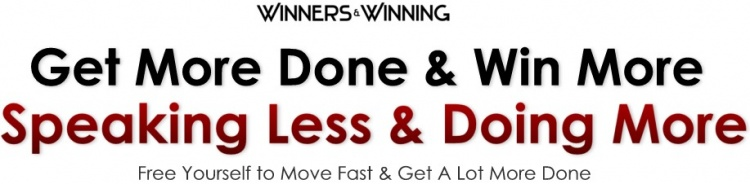 Becoming a More Consistent Winner:  Speaking Less & Doing More