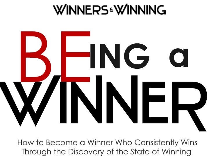 BE-ing a Winner - How to Become a Winner Who Consistently Wins Through the Discovery of the State of Winning